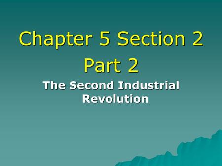 Chapter 5 Section 2 Part 2 The Second Industrial Revolution.