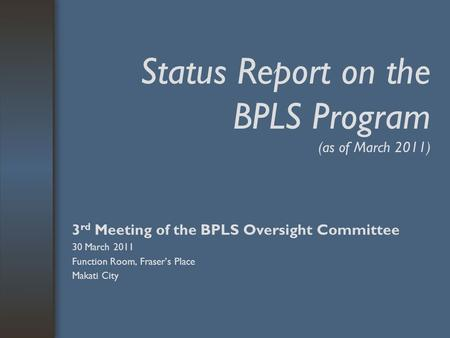 Status Report on the BPLS Program (as of March 2011) 3 rd Meeting of the BPLS Oversight Committee 30 March 2011 Function Room, Fraser's Place Makati City.