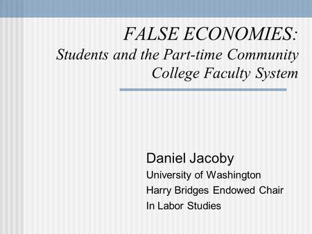 FALSE ECONOMIES: Students and the Part-time Community College Faculty System Daniel Jacoby University of Washington Harry Bridges Endowed Chair In Labor.