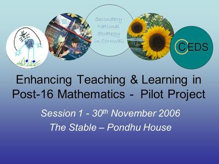 Enhancing Teaching & Learning in Post-16 Mathematics - Pilot Project Session 1 - 30 th November 2006 The Stable – Pondhu House.