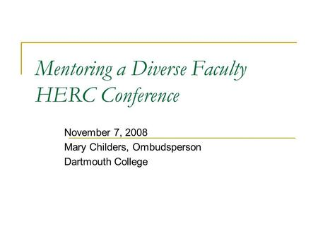 Mentoring a Diverse Faculty HERC Conference November 7, 2008 Mary Childers, Ombudsperson Dartmouth College.