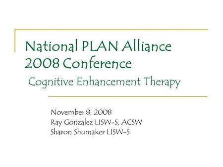 National PLAN Alliance 2008 Conference Cognitive Enhancement Therapy November 8, 2008 Ray Gonzalez LISW-S, ACSW Sharon Shumaker LISW-S.