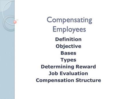 Compensating Employees Definition Objective Bases Types Determining Reward Job Evaluation Compensation Structure.