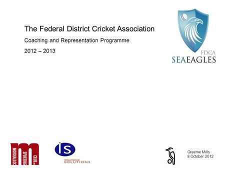 The Federal District Cricket Association Coaching and Representation Programme 2012 – 2013 Graeme Mills 8 October 2012.