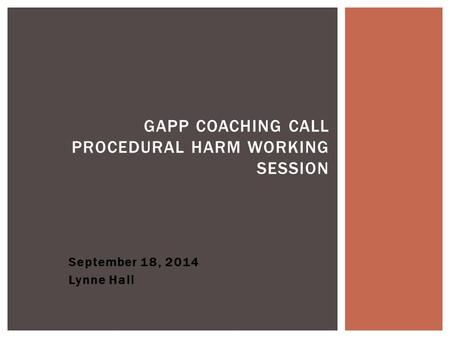 September 18, 2014 Lynne Hall GAPP COACHING CALL PROCEDURAL HARM WORKING SESSION.
