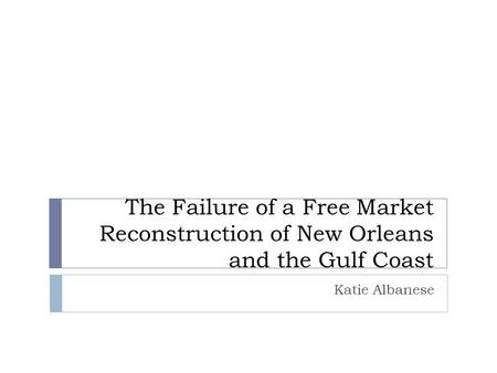 The Failure of a Free Market Reconstruction of New Orleans and the Gulf Coast Katie Albanese.