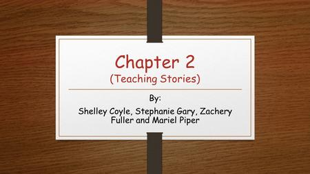 Chapter 2 (Teaching Stories) By: Shelley Coyle, Stephanie Gary, Zachery Fuller and Mariel Piper.