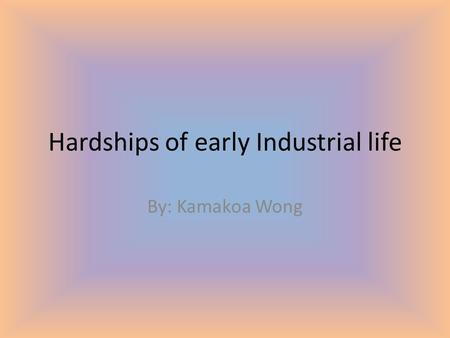 Hardships of early Industrial life By: Kamakoa Wong.