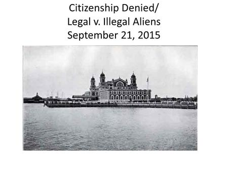 Citizenship Denied/ Legal v. Illegal Aliens September 21, 2015.