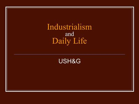 Industrialism and Daily Life USH&G. The Rise of Industrialism Why Industrial Growth? Why Industrial Growth? Lots of natural resources Lots of natural.
