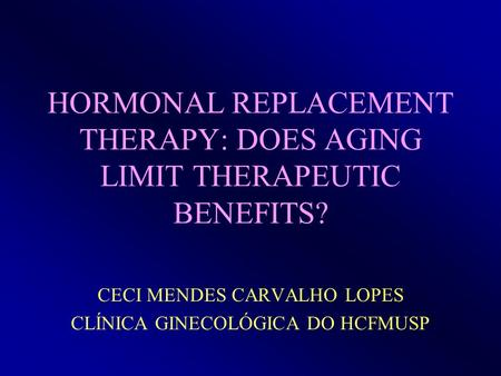 HORMONAL REPLACEMENT THERAPY: DOES AGING LIMIT THERAPEUTIC BENEFITS? CECI MENDES CARVALHO LOPES CLÍNICA GINECOLÓGICA DO HCFMUSP.