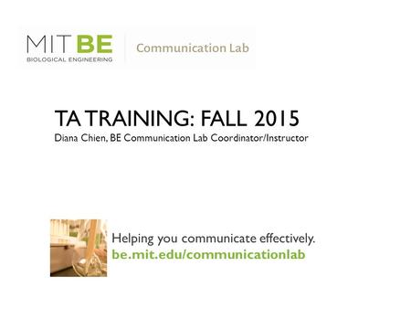 Helping you communicate effectively. be.mit.edu/communicationlab TA TRAINING: FALL 2015 Diana Chien, BE Communication Lab Coordinator/Instructor.