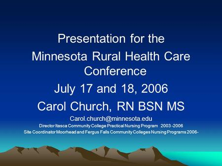 Presentation for the Minnesota Rural Health Care Conference July 17 and 18, 2006 Carol Church, RN BSN MS Director Itasca Community.
