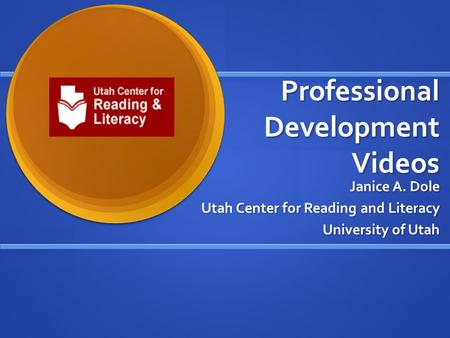 Professional Development Videos Janice A. Dole Utah Center for Reading and Literacy University of Utah.