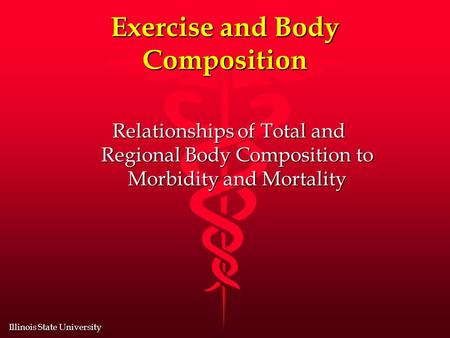 Illinois State University Exercise and Body Composition Relationships of Total and Regional Body Composition to Morbidity and Mortality.