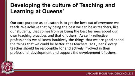 Developing the culture of Teaching and Learning at Queens' Our core purpose as educators is to get the best out of everyone we teach. We achieve that by.