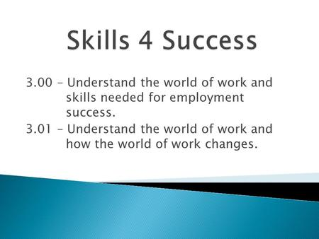 3.00 – Understand the world of work and skills needed for employment success. 3.01 – Understand the world of work and how the world of work changes.