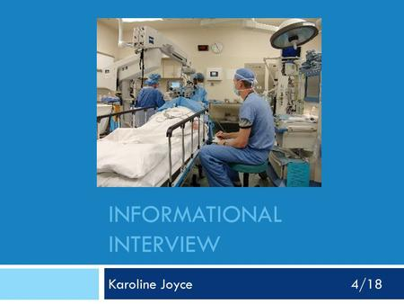 INFORMATIONAL INTERVIEW Karoline Joyce4/18. Who did I interview? -My dad -Certified Registered Nurse Anesthetist (CRNA) -Works at Wesley Long Hospital.