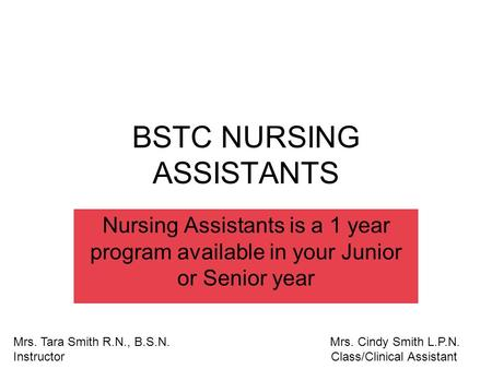 BSTC NURSING ASSISTANTS Nursing Assistants is a 1 year program available in your Junior or Senior year Mrs. Tara Smith R.N., B.S.N. Mrs. Cindy Smith L.P.N.