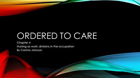 ORDERED TO CARE Chapter 6 Nursing as work: divisions in the occupation By Corrina Johnson.
