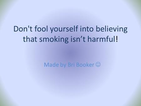 Don't fool yourself into believing that smoking isn't harmful! Made by Bri Booker.