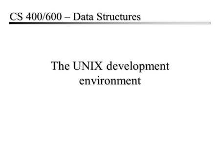 The UNIX development environment CS 400/600 – Data Structures.