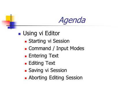 Agenda Using vi Editor Starting vi Session Command / Input Modes Entering Text Editing Text Saving vi Session Aborting Editing Session.