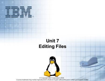 Course materials may not be reproduced in whole or in part without the prior written permission of IBM. 5.1 © Copyright IBM Corporation 2008 Unit 7 Editing.