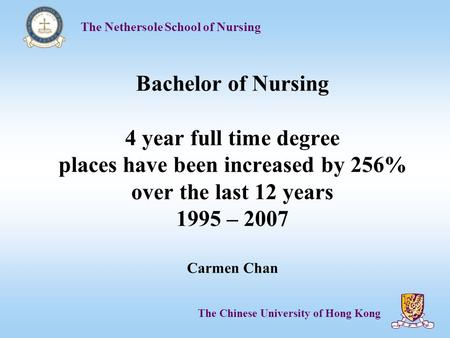 The Nethersole School of Nursing The Chinese University of Hong Kong Bachelor of Nursing 4 year full time degree places have been increased by 256% over.