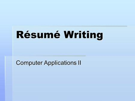 Résumé Writing Computer Applications II. What is a résumé? Marketing tool One page advertisement Show your STRENGTHS.