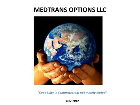 "MEDTRANS OPTIONS LLC ""Capability is demonstrated; not merely stated"" June 2012."