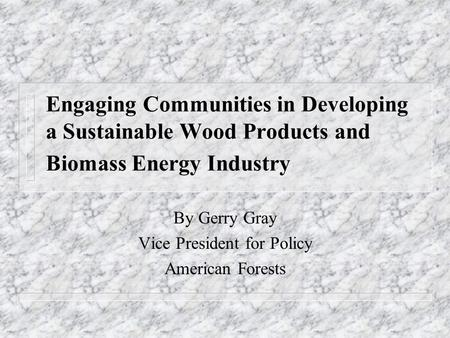 Engaging Communities in Developing a Sustainable Wood Products and Biomass Energy Industry By Gerry Gray Vice President for Policy American Forests.