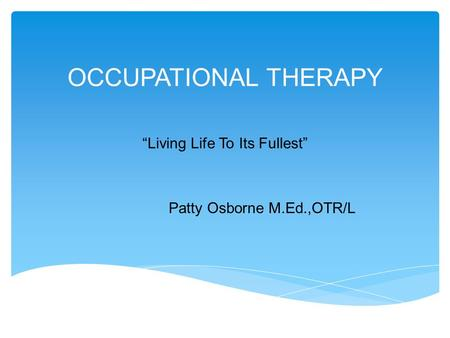"OCCUPATIONAL THERAPY ""Living Life To Its Fullest"" Patty Osborne M.Ed.,OTR/L."