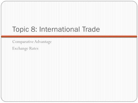 Topic 8: International Trade Comparative Advantage Exchange Rates.