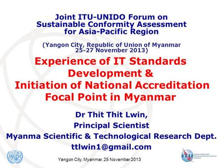 Yangon City, Myanmar, 25 November 2013 Experience of IT Standards Development & Initiation of National Accreditation Focal Point in Myanmar Dr Thit Thit.