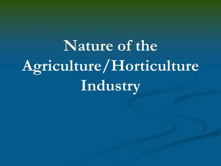 Nature of the Agriculture/Horticulture Industry. Interest Approach Have the students create their own definition of agriculture. Ask for volunteers to.