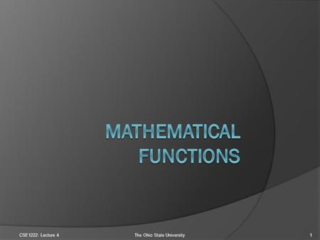CSE1222: Lecture 4The Ohio State University1. Mathematical Functions (1)  The math library file cmath Yes, this is a file with definitions for common.