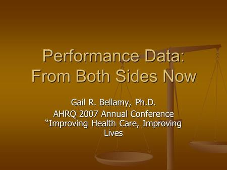 "Performance Data: From Both Sides Now Gail R. Bellamy, Ph.D. AHRQ 2007 Annual Conference ""Improving Health Care, Improving Lives."