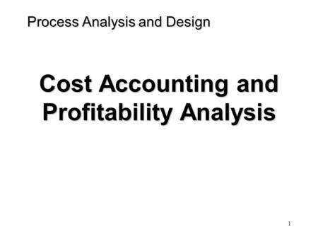 1 Process Analysis and Design Cost Accounting and Profitability Analysis.