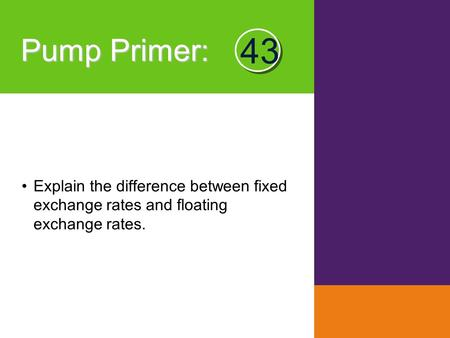 Pump Primer : Explain the difference between fixed exchange rates and floating exchange rates. 43.