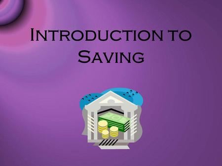 Introduction to Saving. Saving Basics Savings is the portion of current income not spent on consumption. Recommended to have a minimum of 3-6 months salary.