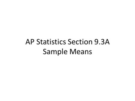 AP Statistics Section 9.3A Sample Means. In section 9.2, we found that the sampling distribution of is approximately Normal with _____ and ___________.