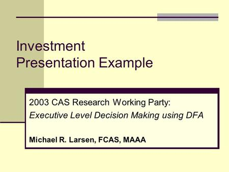 Investment Presentation Example 2003 CAS Research Working Party: Executive Level Decision Making using DFA Michael R. Larsen, FCAS, MAAA.