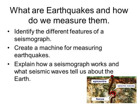 What are Earthquakes and how do we measure them. Identify the different features of a seismograph. Create a machine for measuring earthquakes. Explain.