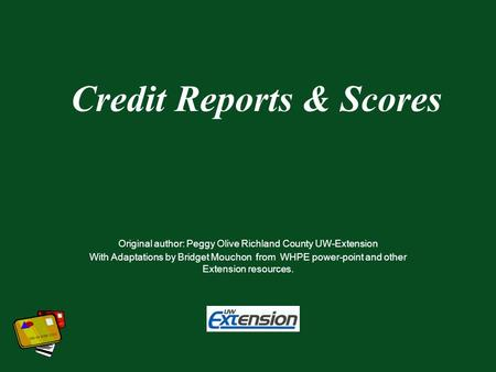 Credit Reports & Scores Original author: Peggy Olive Richland County UW-Extension With Adaptations by Bridget Mouchon from WHPE power-point and other Extension.