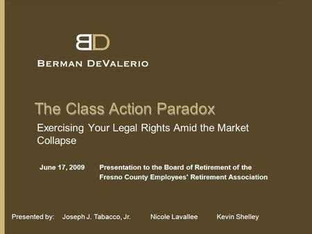 The Class Action Paradox Exercising Your Legal Rights Amid the Market Collapse June 17, 2009Presentation to the Board of Retirement of the Fresno County.