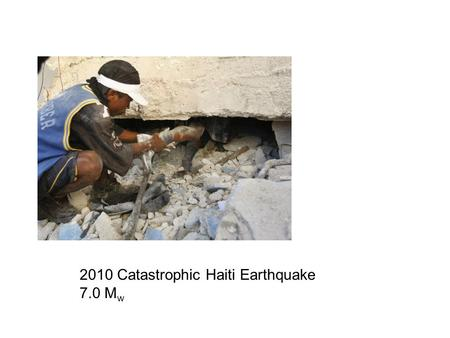 2010 Catastrophic Haiti Earthquake 7.0 M w. January 12, 2010 21:53 UTC.