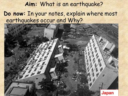 Aim: What is an earthquake? Do now: In your notes, explain where most earthquakes occur and Why? Japan.