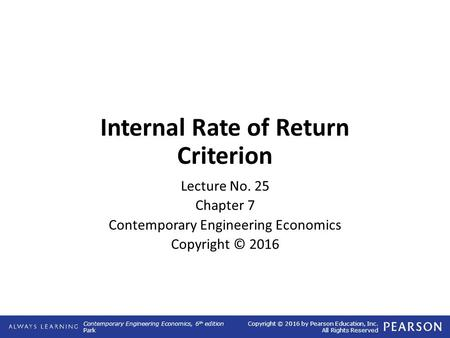 Contemporary Engineering Economics, 6 th edition Park Copyright © 2016 by Pearson Education, Inc. All Rights Reserved Internal Rate of Return Criterion.
