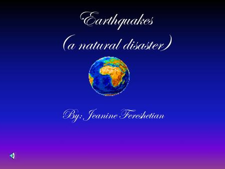 Earthquakes (a natural disaster) By: Jeanine Fereshetian.